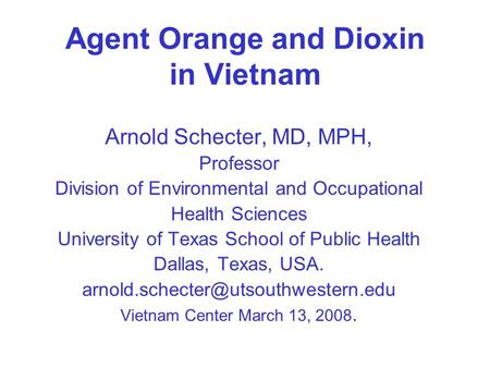 Agent Orange and Dioxin in Vietnam Arnold Schecter, MD, MPH, Professor Division of Environmental and Occupational Health Sciences University of Texas School.