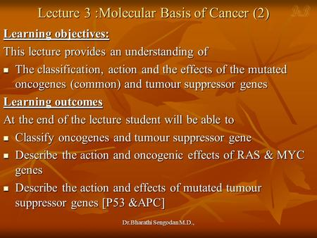 Dr.Bharathi Sengodan M.D., Lecture 3 :Molecular Basis of Cancer (2) Learning objectives: This lecture provides an understanding of The classification,