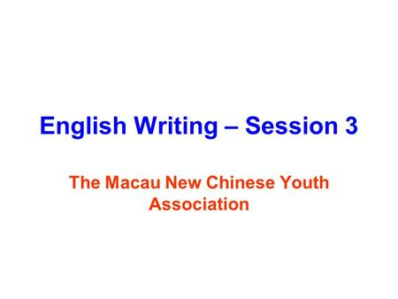 English Writing – Session 3 The Macau New Chinese Youth Association.