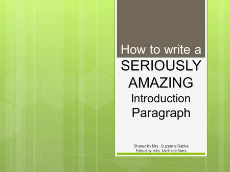 How to write a SERIOUSLY AMAZING Introduction Paragraph Shared by Mrs. Suzanne Dabbs Edited by: Mrs. Michelle Sims.