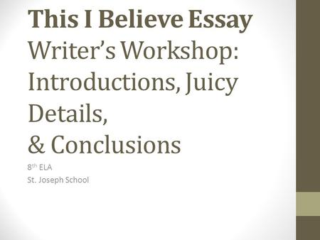This I Believe Essay Writer's Workshop: Introductions, Juicy Details, & Conclusions 8 th ELA St. Joseph School.