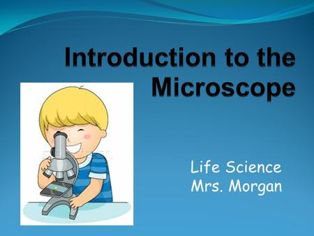 "Life Science Mrs. Morgan. 2 One of the most important tools used to study living things. ""Micro"" means very small ""Scope"" means to look at."