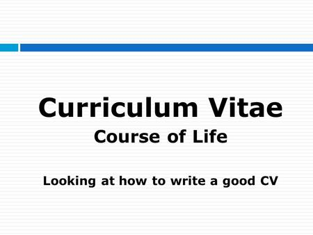 Curriculum Vitae Course of Life Looking at how to write a good CV.