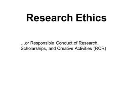 Research Ethics …or Responsible Conduct of Research, Scholarships, and Creative Activities (RCR)