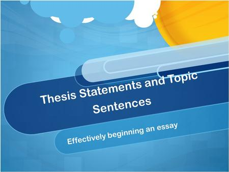 Thesis Statements and Topic Sentences Effectively beginning an essay.