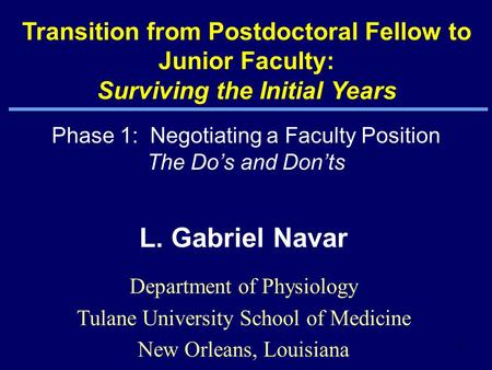 1 L. Gabriel Navar Department of Physiology Tulane University School of Medicine New Orleans, Louisiana Transition from Postdoctoral Fellow to Junior Faculty: