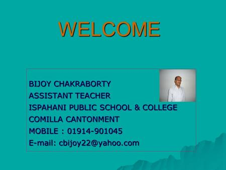 WELCOME BIJOY CHAKRABORTY ASSISTANT TEACHER ISPAHANI PUBLIC SCHOOL & COLLEGE COMILLA CANTONMENT MOBILE : 01914-901045