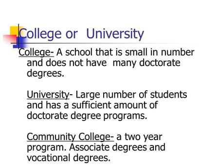 College or University College- A school that is small in number and does not have many doctorate degrees. University- Large number of students and has.