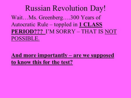 Russian Revolution Day! Wait…Ms. Greenberg….300 Years of Autocratic Rule – toppled in 1 CLASS PERIOD??? I'M SORRY – THAT IS NOT POSSIBLE. And more importantly.
