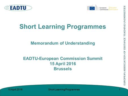 Short Learning Programmes Memorandum of Understanding EADTU-European Commission Summit 15 April 2016 Brussels 115 April 2016Short Learning Programmes.