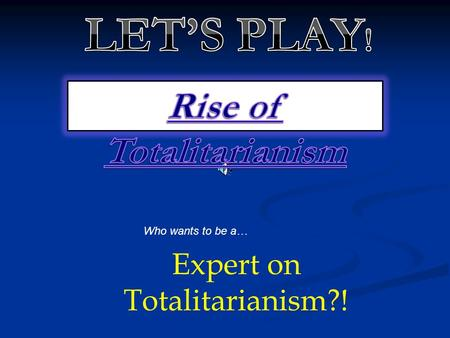 Who wants to be a… Expert on Totalitarianism?! Fascism and communism as totalitarian systems in the 1930's had in common the support of A: Rights of.