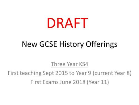 New GCSE History Offerings Three Year KS4 First teaching Sept 2015 to Year 9 (current Year 8) First Exams June 2018 (Year 11) DRAFT.
