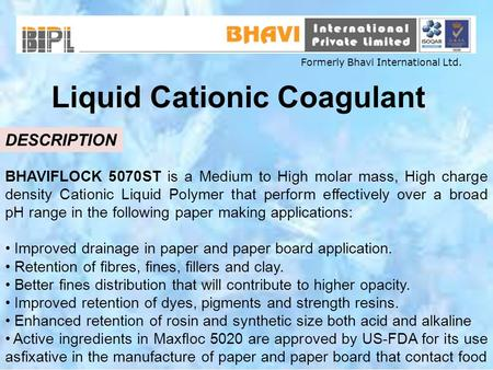 Liquid Cationic Coagulant DESCRIPTION BHAVIFLOCK 5070ST is a Medium to High molar mass, High charge density Cationic Liquid Polymer that perform effectively.