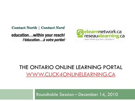 THE ONTARIO ONLINE LEARNING PORTAL WWW.CLICK4ONLINELEARNING.CA WWW.CLICK4ONLINELEARNING.CA Roundtable Session – December 14, 2010.