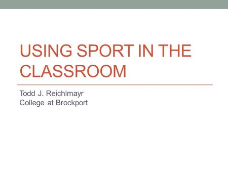 USING SPORT IN THE CLASSROOM Todd J. Reichlmayr College at Brockport.