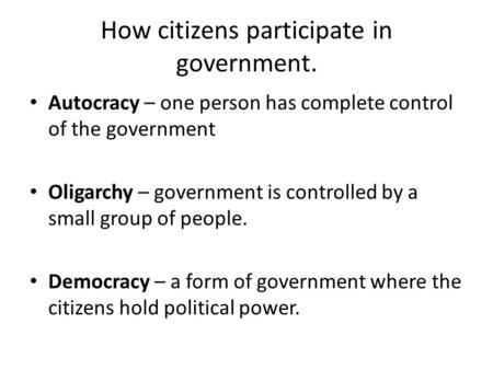 How citizens participate in government. Autocracy – one person has complete control of the government Oligarchy – government is controlled by a small group.