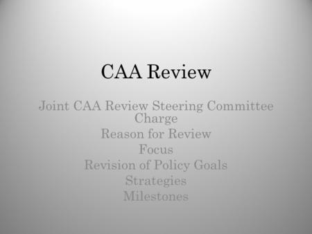 CAA Review Joint CAA Review Steering Committee Charge Reason for Review Focus Revision of Policy Goals Strategies Milestones.