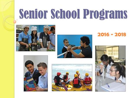 2016 - 2018 Senior School Programs. Today's Session Overview of Senior School programs Specific information on the IB and QCE programs Requirements for.