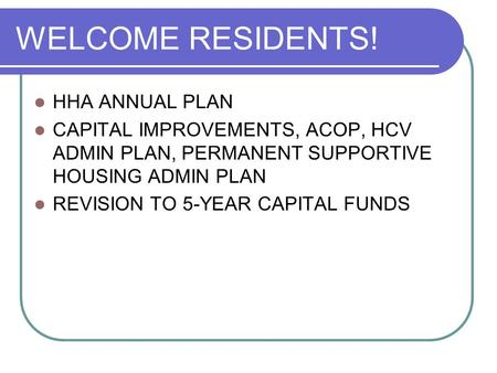 WELCOME RESIDENTS! HHA ANNUAL PLAN CAPITAL IMPROVEMENTS, ACOP, HCV ADMIN PLAN, PERMANENT SUPPORTIVE HOUSING ADMIN PLAN REVISION TO 5-YEAR CAPITAL FUNDS.