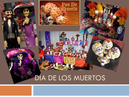 DÍA DE LOS MUERTOS. ?????  What is it?  Los Dias de los Muertos, the Day of the Dead, is a traditional Mexico holiday honoring the dead. Los Dias de.