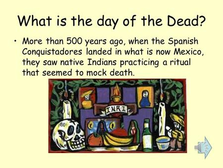 What is the day of the Dead? More than 500 years ago, when the Spanish Conquistadores landed in what is now Mexico, they saw native Indians practicing.