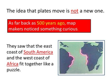 The idea that plates move is not a new one. As far back as 500 years ago, map makers noticed something curious. They saw that the east coast of South America.