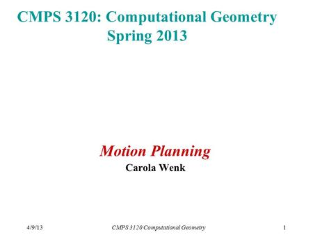4/9/13CMPS 3120 Computational Geometry1 CMPS 3120: Computational Geometry Spring 2013 Motion Planning Carola Wenk.