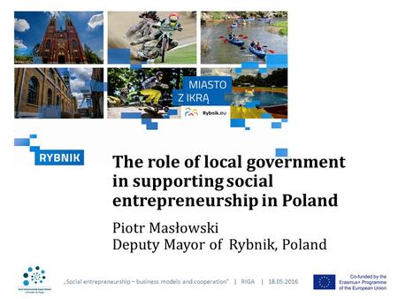 "The role of local government in supporting social entrepreneurship in Poland Piotr Masłowski Deputy Mayor of Rybnik, Poland ""Social entrepreneurship –"