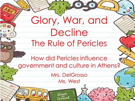 Glory, War, and Decline The Rule of Pericles How did Pericles influence government and culture in Athens? Mrs. DelGrosso Ms. West.