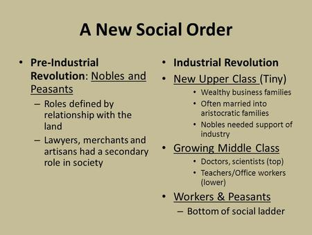 A New Social Order Pre-Industrial Revolution: Nobles and Peasants – Roles defined by relationship with the land – Lawyers, merchants and artisans had a.
