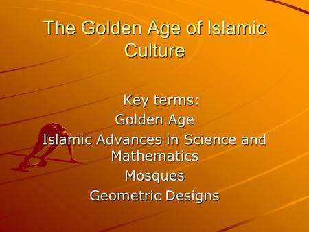 The Golden Age of Islamic Culture Key terms: Key terms: Golden Age Islamic Advances in Science and Mathematics Mosques Geometric Designs.
