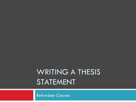 WRITING A THESIS STATEMENT Refresher Course. What is it?  Thesis Statement is just that—  A statement, NOT a question  It gives the Main Idea of the.
