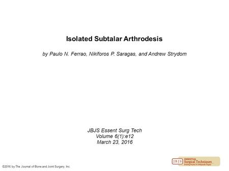 Isolated Subtalar Arthrodesis by Paulo N. Ferrao, Nikiforos P. Saragas, and Andrew Strydom JBJS Essent Surg Tech Volume 6(1):e12 March 23, 2016 ©2016 by.