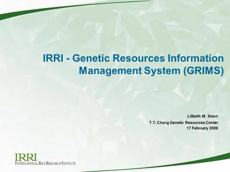 IRRI - Genetic Resources Information Management System (GRIMS) This presentation will probably involve audience discussion, which will create action items.