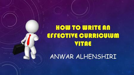 HOW TO WRITE AN EFFECTIVE CURRICULUM VITAE ANWAR ALHENSHIRI.