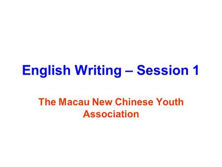 English Writing – Session 1 The Macau New Chinese Youth Association.