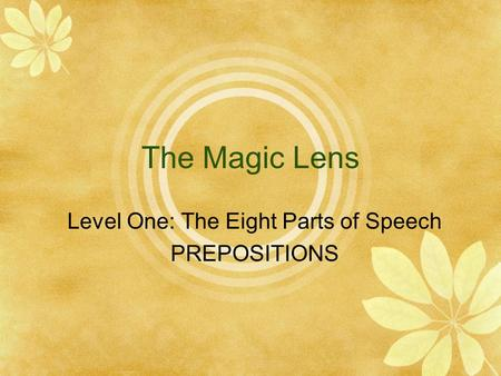 The Magic Lens Level One: The Eight Parts of Speech PREPOSITIONS.