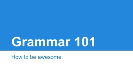 Grammar 101 How to be awesome. Clauses A clause has a subject/verb form. A subject is who or what is doing the stuff. A verb is what is being done by.