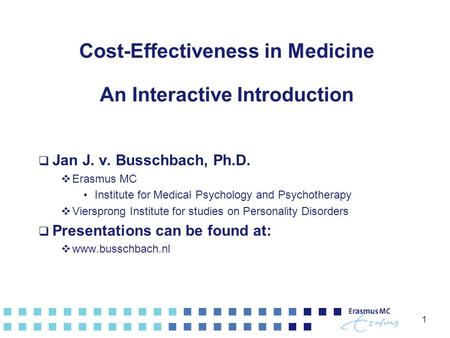 1 Cost-Effectiveness in Medicine An Interactive Introduction  Jan J. v. Busschbach, Ph.D.  Erasmus MC Institute for Medical Psychology and Psychotherapy.