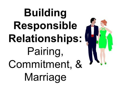 Building Responsible Relationships: Pairing, Commitment, & Marriage.