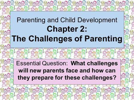 Parenting and Child Development Chapter 2: The Challenges of Parenting Essential Question: What challenges will new parents face and how can they prepare.