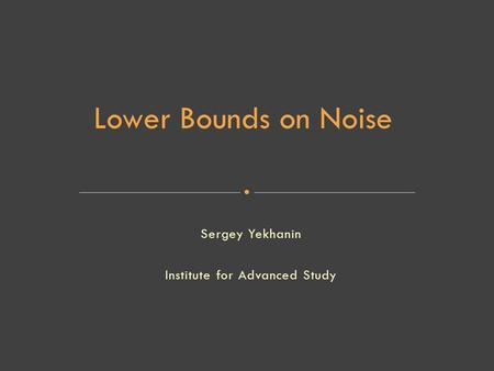 Sergey Yekhanin Institute for Advanced Study Lower Bounds on Noise.