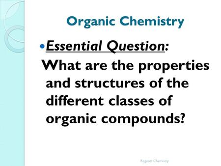 Organic Chemistry Essential Question: What are the properties and structures of the different classes of organic compounds? Regents Chemistry.