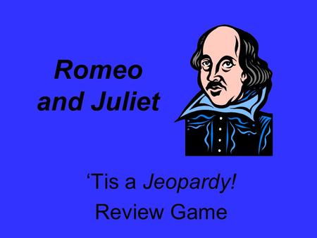 Romeo and Juliet 'Tis a Jeopardy! Review Game. The Plot 100 Life and Times Literary Devices Quotes The Characters 200 300 400 500 100 200 300 400 500.