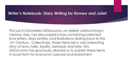 Writer's Notebook: Diary Writing for Romeo and Juliet This just in! Donatella DiGiacomo, an elderly widow living in Verona, Italy, has discovered a box.