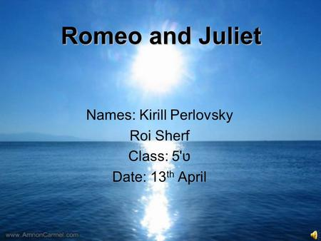 Romeo and Juliet Names: Kirill Perlovsky Roi Sherf ט'5Class: Date: 13 th April.
