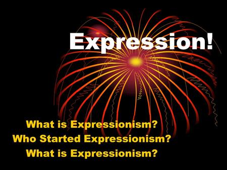 Expression! What is Expressionism? Who Started Expressionism? What is Expressionism?