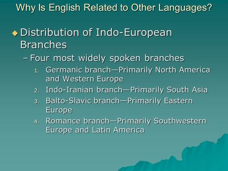 Why Is English Related to Other Languages?  Distribution of Indo-European Branches –Four most widely spoken branches 1. Germanic branch—Primarily North.