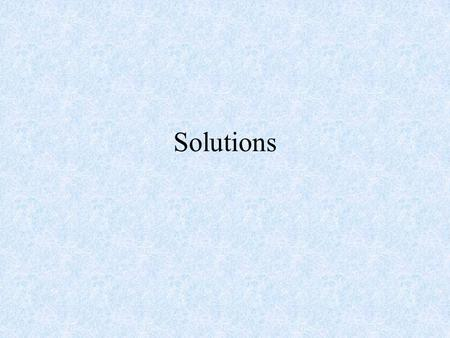 Solutions. Homogenous mixtures Made of small particles Atoms, molecules and/or ions.