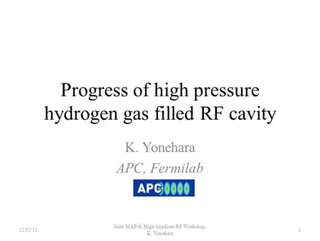 Progress of high pressure hydrogen gas filled RF cavity K. Yonehara APC, Fermilab 11/02/111 Joint MAP & High Gradient RF Workshop, K. Yonehara.